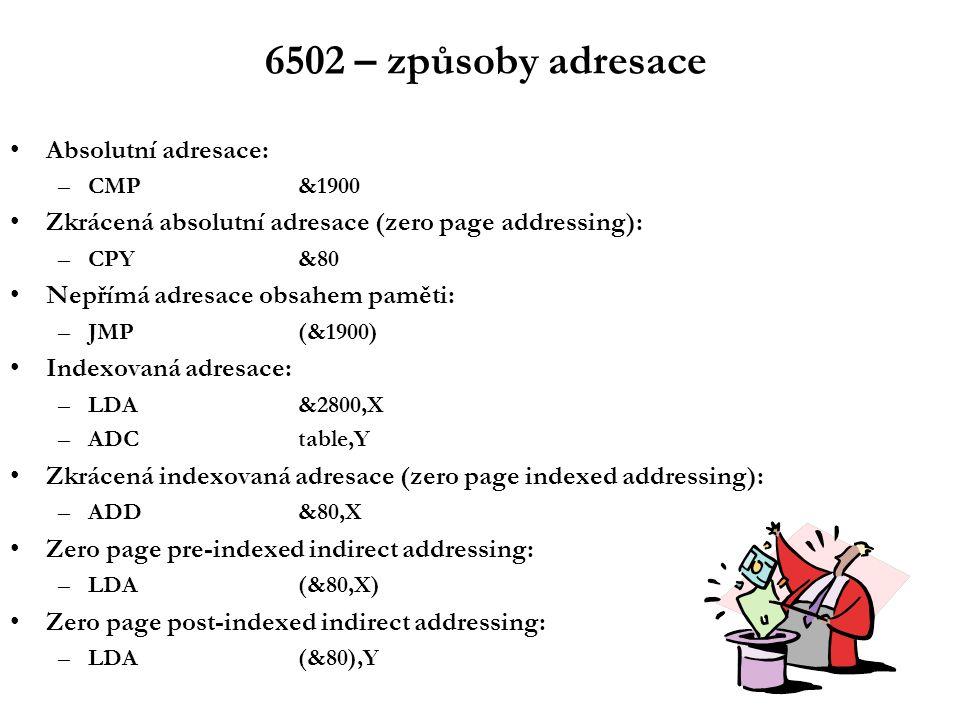 6502 – způsoby adresace Absolutní adresace: –CMP&1900 Zkrácená absolutní adresace (zero page addressing): –CPY&80 Nepřímá adresace obsahem paměti: –JMP(&1900) Indexovaná adresace: –LDA&2800,X –ADCtable,Y Zkrácená indexovaná adresace (zero page indexed addressing): –ADD&80,X Zero page pre-indexed indirect addressing: –LDA(&80,X) Zero page post-indexed indirect addressing: –LDA(&80),Y