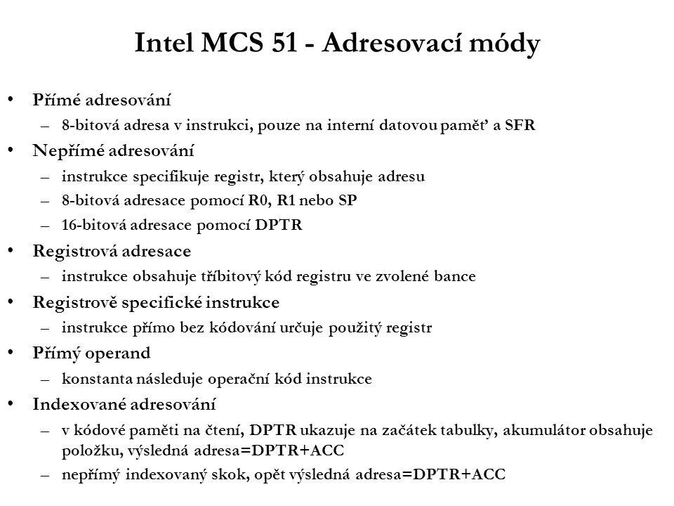 Intel MCS 51 - Adresovací módy Přímé adresování –8-bitová adresa v instrukci, pouze na interní datovou paměť a SFR Nepřímé adresování –instrukce specifikuje registr, který obsahuje adresu –8-bitová adresace pomocí R0, R1 nebo SP –16-bitová adresace pomocí DPTR Registrová adresace –instrukce obsahuje tříbitový kód registru ve zvolené bance Registrově specifické instrukce –instrukce přímo bez kódování určuje použitý registr Přímý operand –konstanta následuje operační kód instrukce Indexované adresování –v kódové paměti na čtení, DPTR ukazuje na začátek tabulky, akumulátor obsahuje položku, výsledná adresa=DPTR+ACC –nepřímý indexovaný skok, opět výsledná adresa=DPTR+ACC