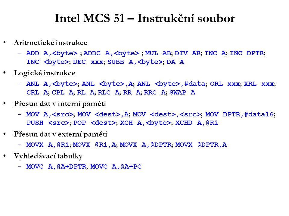 Intel MCS 51 – Instrukční soubor Aritmetické instrukce –ADD A, ; ADDC A, ; MUL AB ; DIV AB ; INC A ; INC DPTR ; INC ; DEC xxx ; SUBB A, ; DA A Logické instrukce –ANL A, ; ANL,A ; ANL,#data ; ORL xxx ; XRL xxx ; CRL A ; CPL A ; RL A ; RLC A ; RR A ; RRC A ; SWAP A Přesun dat v interní paměti –MOV A, ; MOV,A ; MOV, ; MOV DPTR,#data16 ; PUSH ; POP ; XCH A, ; XCHD A,@Ri Přesun dat v externí paměti –MOVX A,@Ri ; MOVX @Ri,A ; MOVX A,@DPTR ; MOVX @DPTR,A Vyhledávací tabulky –MOVC A,@A+DPTR ; MOVC A,@A+PC
