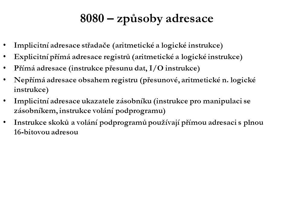8080 – způsoby adresace Implicitní adresace střadače (aritmetické a logické instrukce) Explicitní přímá adresace registrů (aritmetické a logické instrukce) Přímá adresace (instrukce přesunu dat, I/O instrukce) Nepřímá adresace obsahem registru (přesunové, aritmetické n.