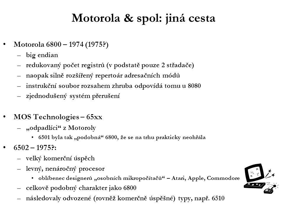 """Motorola & spol: jiná cesta Motorola 6800 – 1974 (1975?) –big endian –redukovaný počet registrů (v podstatě pouze 2 střadače) –naopak silně rozšířený repertoár adresačních módů –instrukční soubor rozsahem zhruba odpovídá tomu u 8080 –zjednodušený systém přerušení MOS Technologies – 65xx –""""odpadlíci z Motoroly 6501 byla tak """"podobná 6800, že se na trhu prakticky neohřála 6502 – 1975?: –velký komerční úspěch –levný, nenáročný procesor oblíbenec designerů """"osobních mikropočítačů – Atari, Apple, Commodore –celkově podobný charakter jako 6800 –následovaly odvozené (rovněž komerčně úspěšné) typy, např."""