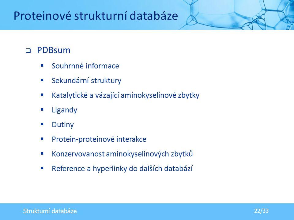  PDBsum  Souhrnné informace  Sekundární struktury  Katalytické a vázající aminokyselinové zbytky  Ligandy  Dutiny  Protein-proteinové interakce  Konzervovanost aminokyselinových zbytků  Reference a hyperlinky do dalších databází Proteinové strukturní databáze 22/33 Strukturní databáze