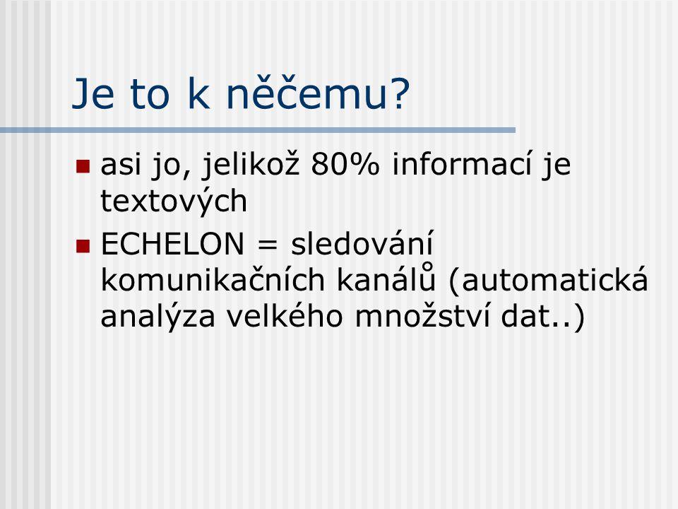 Je to k něčemu? asi jo, jelikož 80% informací je textových ECHELON = sledování komunikačních kanálů (automatická analýza velkého množství dat..)