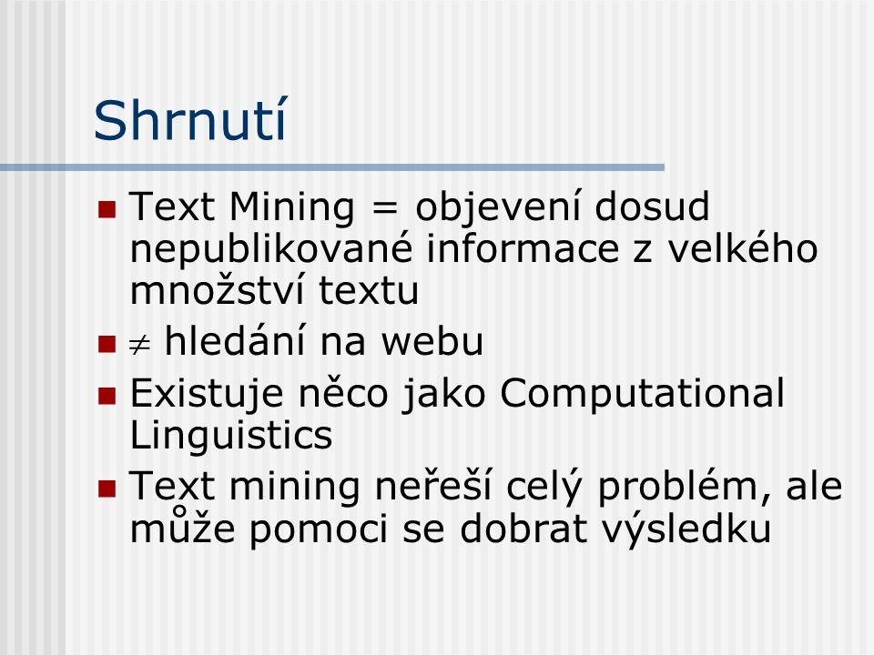 Shrnutí Text Mining = objevení dosud nepublikované informace z velkého množství textu  hledání na webu Existuje něco jako Computational Linguistics T