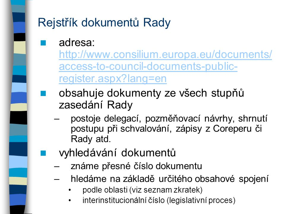 Rejstřík dokumentů Rady adresa: http://www.consilium.europa.eu/documents/ access-to-council-documents-public- register.aspx?lang=en http://www.consilium.europa.eu/documents/ access-to-council-documents-public- register.aspx?lang=en obsahuje dokumenty ze všech stupňů zasedání Rady –postoje delegací, pozměňovací návrhy, shrnutí postupu při schvalování, zápisy z Coreperu či Rady atd.