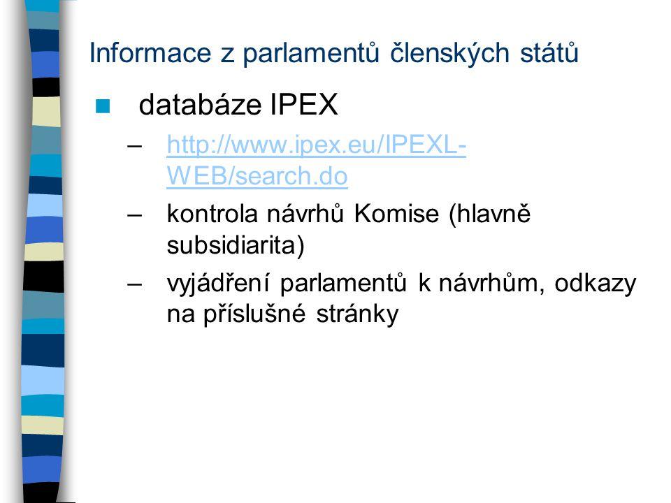 Informace z parlamentů členských států databáze IPEX –http://www.ipex.eu/IPEXL- WEB/search.dohttp://www.ipex.eu/IPEXL- WEB/search.do –kontrola návrhů Komise (hlavně subsidiarita) –vyjádření parlamentů k návrhům, odkazy na příslušné stránky