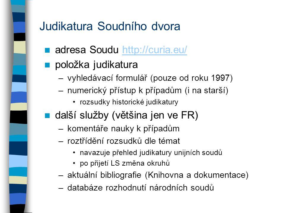 Judikatura Soudního dvora adresa Soudu http://curia.eu/http://curia.eu/ položka judikatura –vyhledávací formulář (pouze od roku 1997) –numerický přístup k případům (i na starší) rozsudky historické judikatury další služby (většina jen ve FR) –komentáře nauky k případům –roztřídění rozsudků dle témat navazuje přehled judikatury unijních soudů po přijetí LS změna okruhů –aktuální bibliografie (Knihovna a dokumentace) –databáze rozhodnutí národních soudů