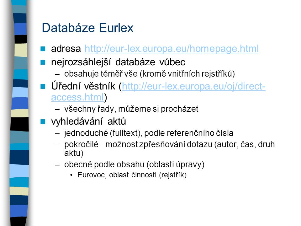 Databáze Eurlex adresa http://eur-lex.europa.eu/homepage.htmlhttp://eur-lex.europa.eu/homepage.html nejrozsáhlejší databáze vůbec –obsahuje téměř vše (kromě vnitřních rejstříků) Úřední věstník (http://eur-lex.europa.eu/oj/direct- access.html)http://eur-lex.europa.eu/oj/direct- access.html –všechny řady, můžeme si procházet vyhledávání aktů –jednoduché (fulltext), podle referenčního čísla –pokročilé- možnost zpřesňování dotazu (autor, čas, druh aktu) –obecně podle obsahu (oblasti úpravy) Eurovoc, oblast činnosti (rejstřík)