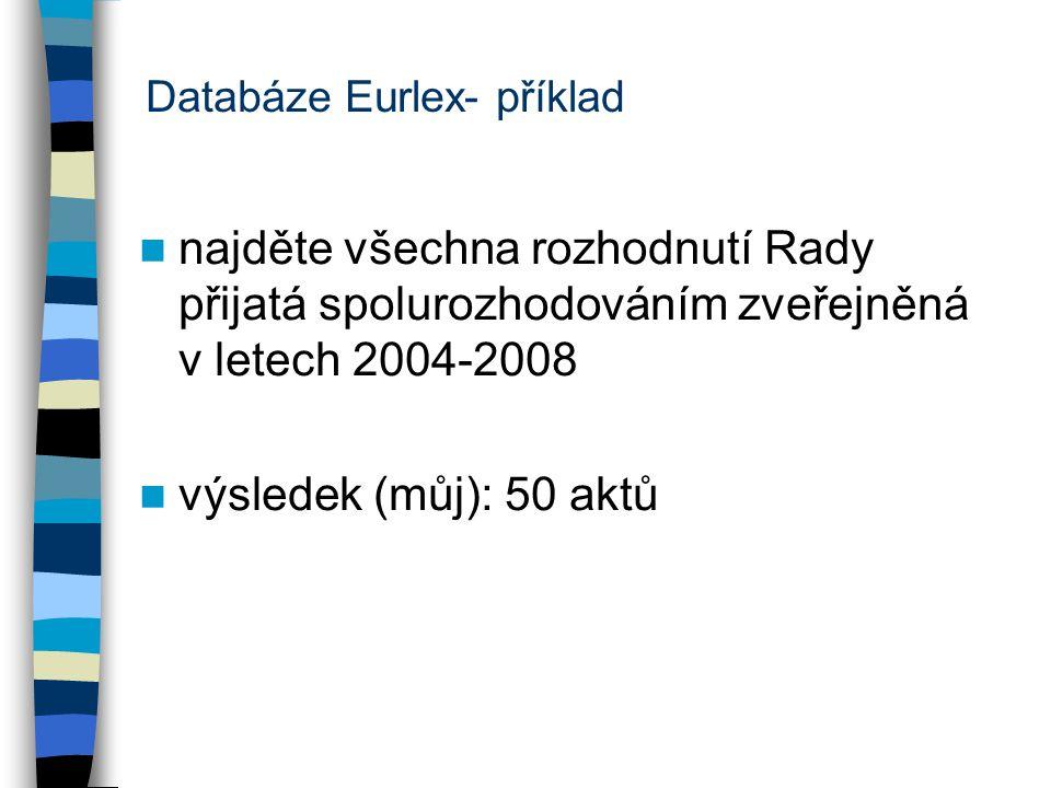 Databáze Eurlex- příklad najděte všechna rozhodnutí Rady přijatá spolurozhodováním zveřejněná v letech 2004-2008 výsledek (můj): 50 aktů