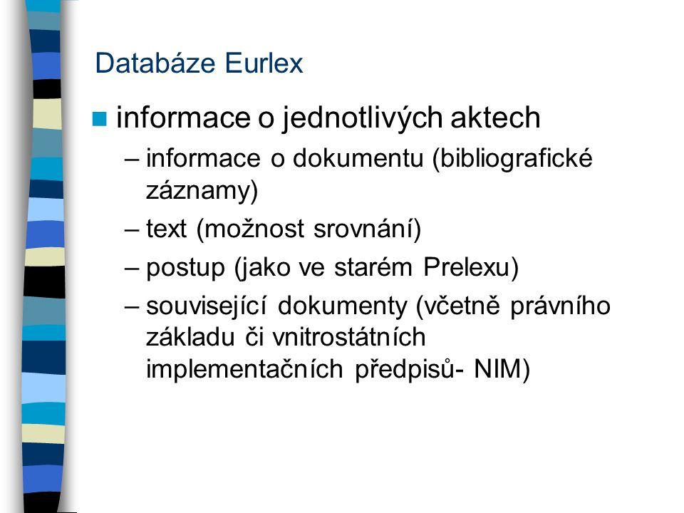 Databáze Eurlex informace o jednotlivých aktech –informace o dokumentu (bibliografické záznamy) –text (možnost srovnání) –postup (jako ve starém Prele