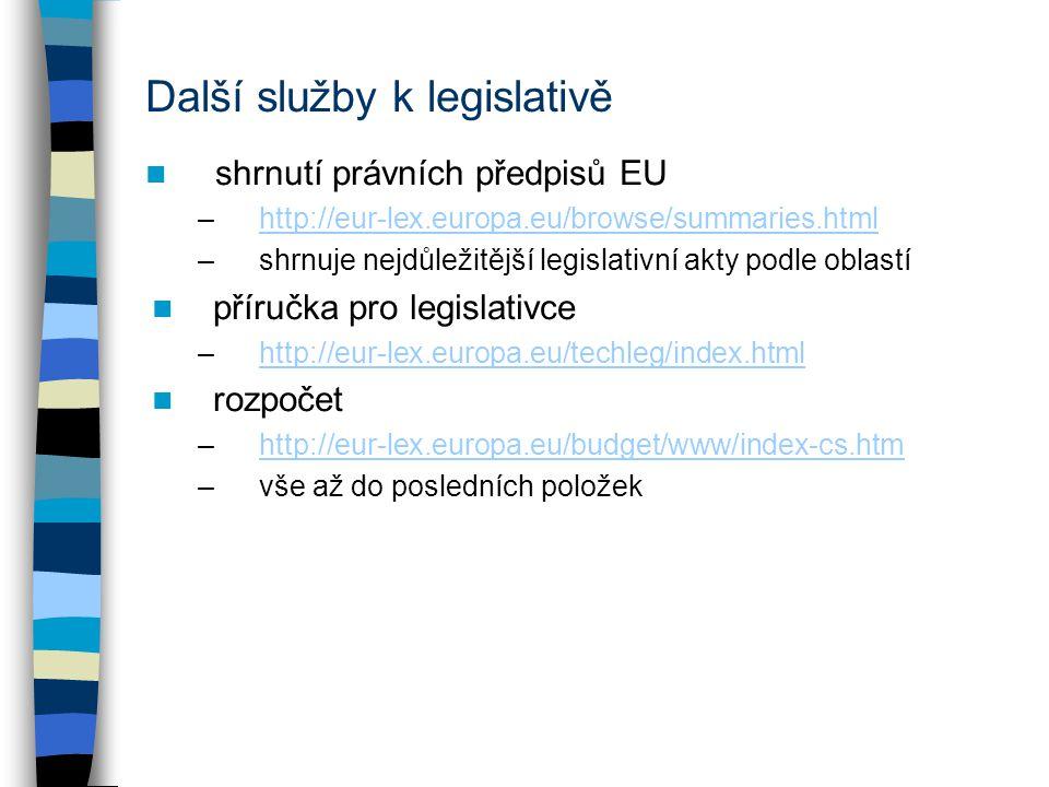 Další služby k legislativě shrnutí právních předpisů EU –http://eur-lex.europa.eu/browse/summaries.htmlhttp://eur-lex.europa.eu/browse/summaries.html –shrnuje nejdůležitější legislativní akty podle oblastí příručka pro legislativce –http://eur-lex.europa.eu/techleg/index.htmlhttp://eur-lex.europa.eu/techleg/index.html rozpočet –http://eur-lex.europa.eu/budget/www/index-cs.htmhttp://eur-lex.europa.eu/budget/www/index-cs.htm –vše až do posledních položek