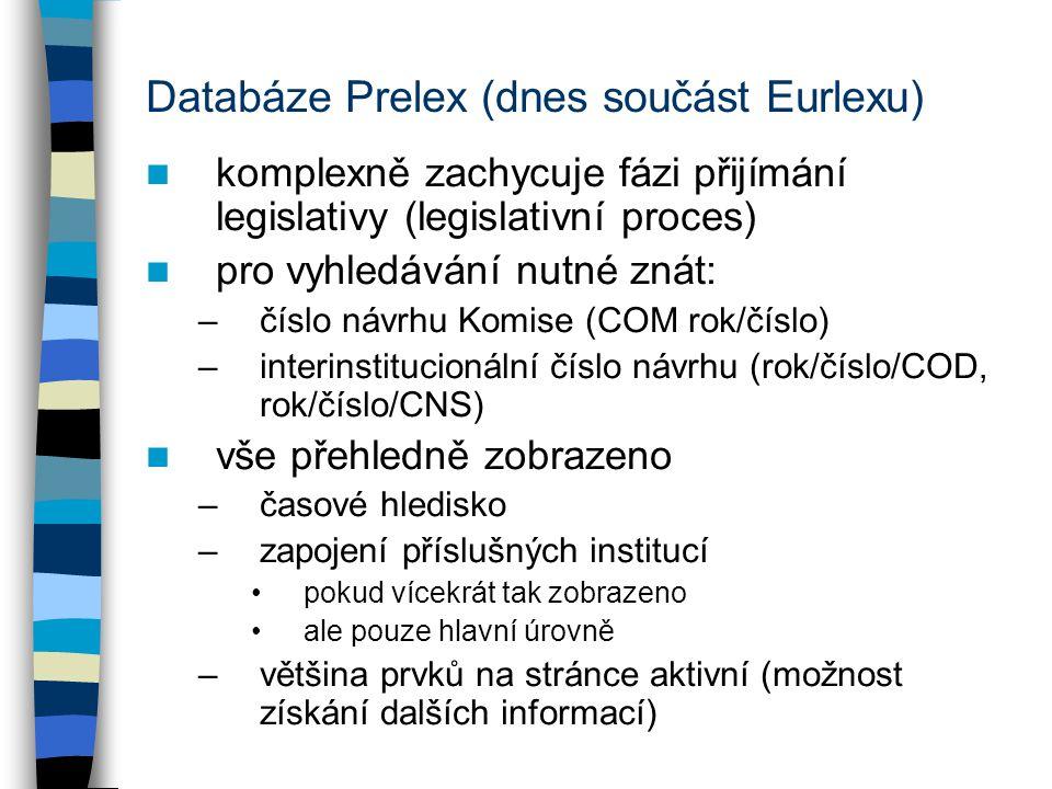 Databáze Prelex (dnes součást Eurlexu) komplexně zachycuje fázi přijímání legislativy (legislativní proces) pro vyhledávání nutné znát: –číslo návrhu Komise (COM rok/číslo) –interinstitucionální číslo návrhu (rok/číslo/COD, rok/číslo/CNS) vše přehledně zobrazeno –časové hledisko –zapojení příslušných institucí pokud vícekrát tak zobrazeno ale pouze hlavní úrovně –většina prvků na stránce aktivní (možnost získání dalších informací)