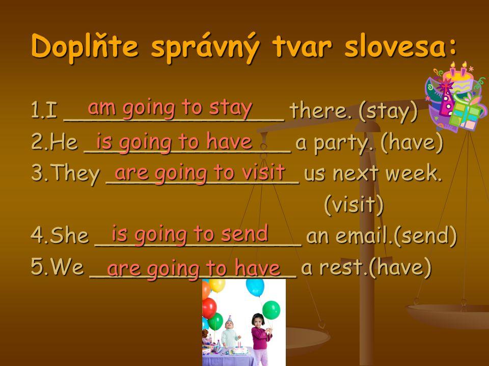 Doplňte správný tvar slovesa: 1.I ________________ there. (stay) 2.He _______________ a party. (have) 3.They ______________ us next week. (visit) 4.Sh