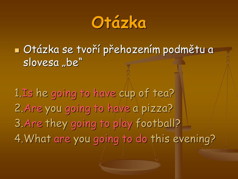 "Otázka Otázka se tvoří přehozením podmětu a slovesa ""be"" Otázka se tvoří přehozením podmětu a slovesa ""be"" 1.Is he going to have cup of tea? 2.Are you"