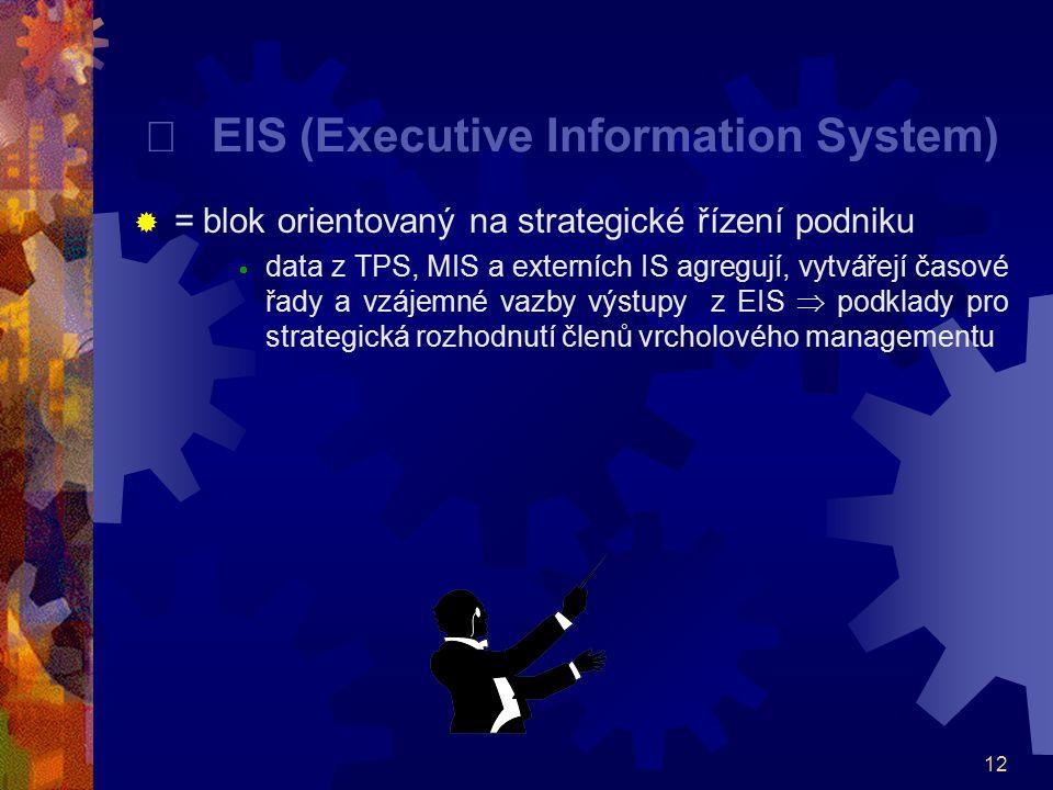 12  EIS (Executive Information System)  = blok orientovaný na strategické řízení podniku  data z TPS, MIS a externích IS agregují, vytvářejí časo