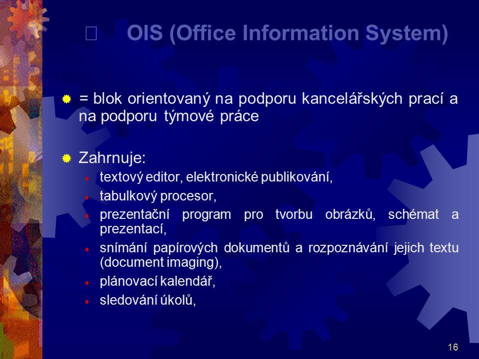 16  OIS (Office Information System)  = blok orientovaný na podporu kancelářských prací a na podporu týmové práce  Zahrnuje:  textový editor, elekt