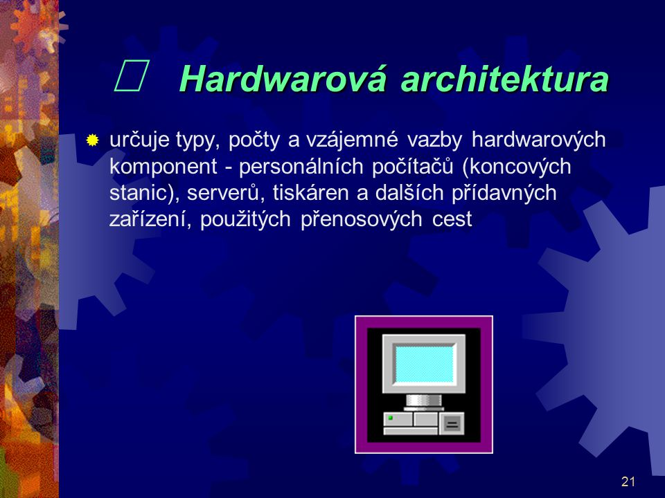 21 Hardwarová architektura  Hardwarová architektura  určuje typy, počty a vzájemné vazby hardwarových komponent - personálních počítačů (koncových s