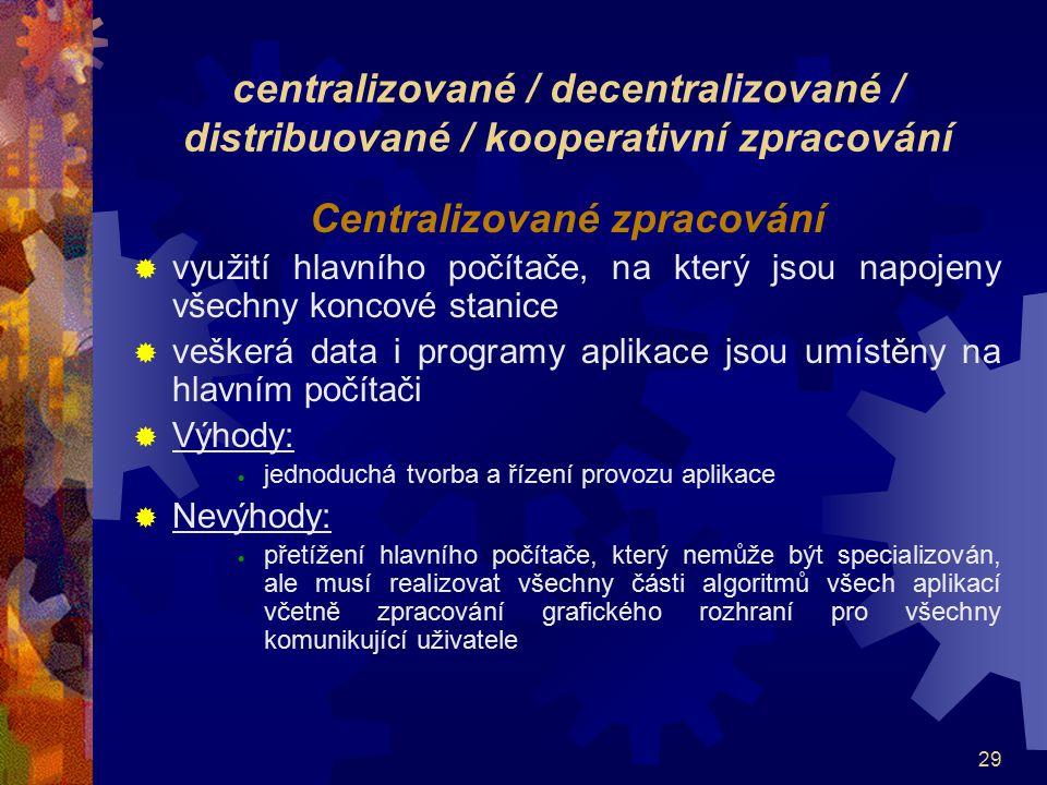 29 centralizované / decentralizované / distribuované / kooperativní zpracování Centralizované zpracování  využití hlavního počítače, na který jsou na