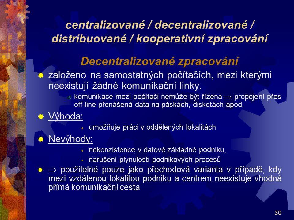 30 centralizované / decentralizované / distribuované / kooperativní zpracování Decentralizované zpracování  založeno na samostatných počítačích, mezi