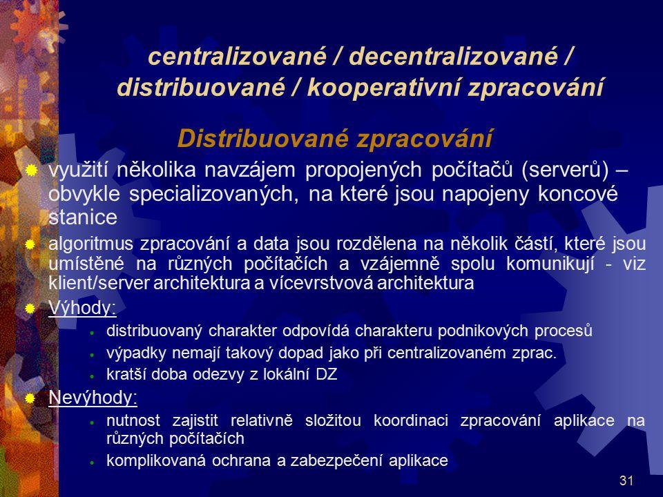31 centralizované / decentralizované / distribuované / kooperativní zpracování Distribuované zpracování  využití několika navzájem propojených počíta