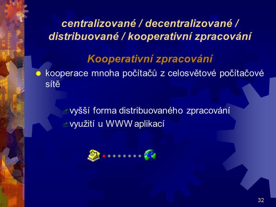 32 centralizované / decentralizované / distribuované / kooperativní zpracování Kooperativní zpracování  kooperace mnoha počítačů z celosvětové počíta