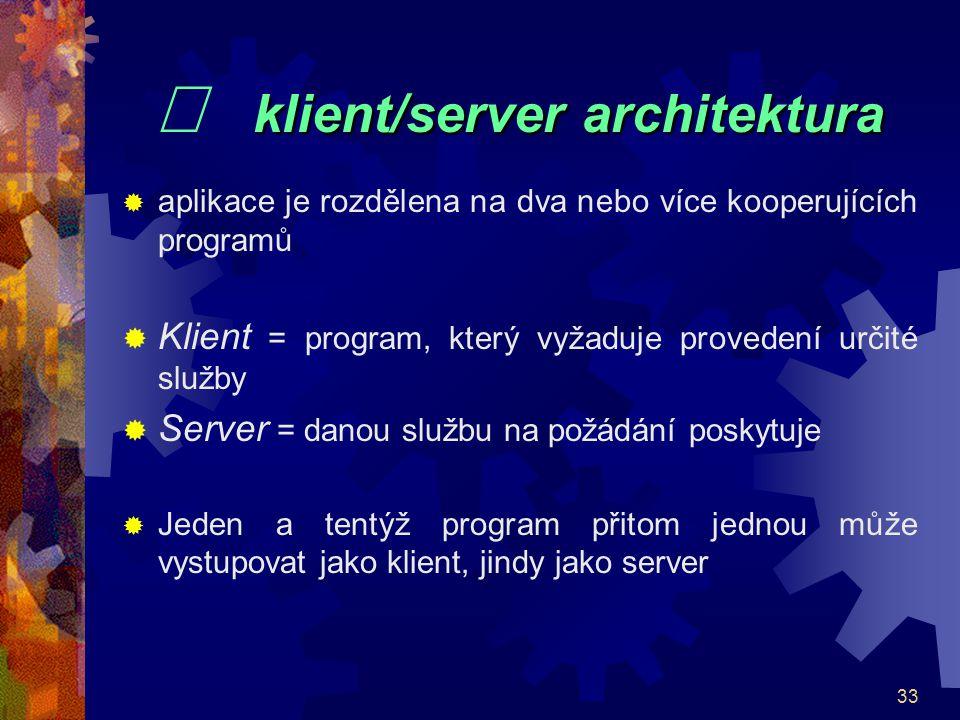 33 klient/server architektura   klient/server architektura  aplikace je rozdělena na dva nebo více kooperujících programů  Klient = program, který