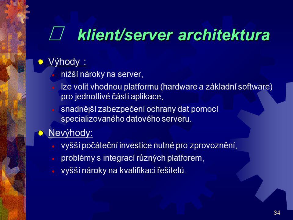 34 klient/server architektura   klient/server architektura  Výhody :  nižší nároky na server,  lze volit vhodnou platformu (hardware a základní s
