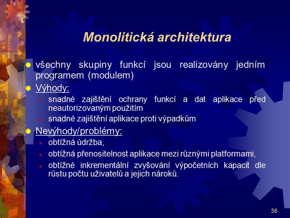 36 Monolitická architektura  všechny skupiny funkcí jsou realizovány jedním programem (modulem)  Výhody:  snadné zajištění ochrany funkcí a dat apl