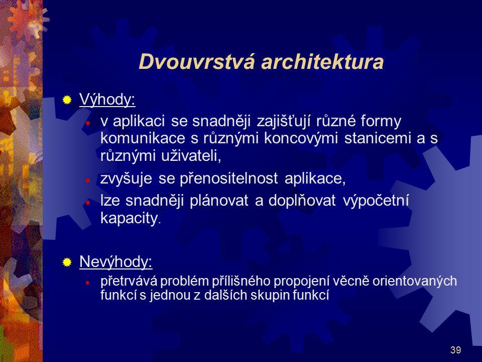 39 Dvouvrstvá architektura  Výhody:  v aplikaci se snadněji zajišťují různé formy komunikace s různými koncovými stanicemi a s různými uživateli, 