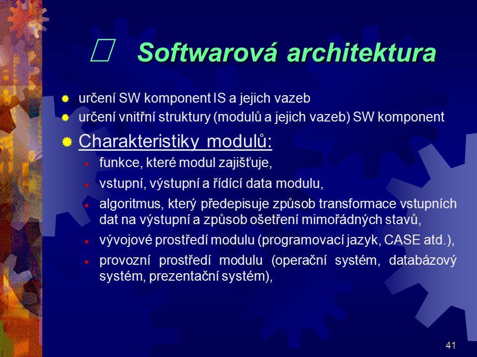 41 Softwarová architektura  Softwarová architektura  určení SW komponent IS a jejich vazeb  určení vnitřní struktury (modulů a jejich vazeb) SW kom