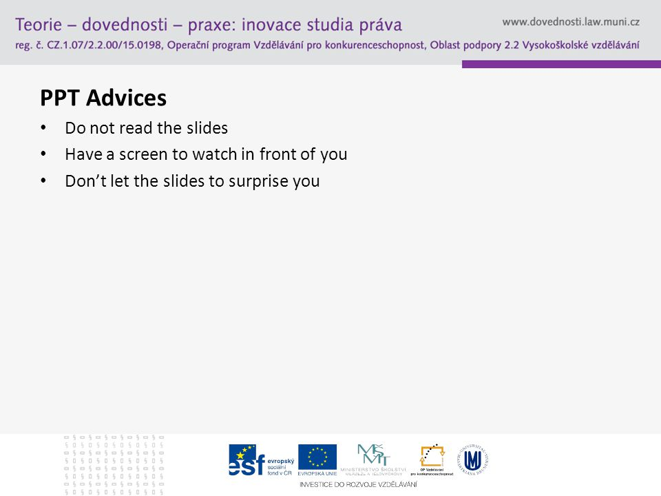 PPT Advices Do not read the slides Have a screen to watch in front of you Don't let the slides to surprise you