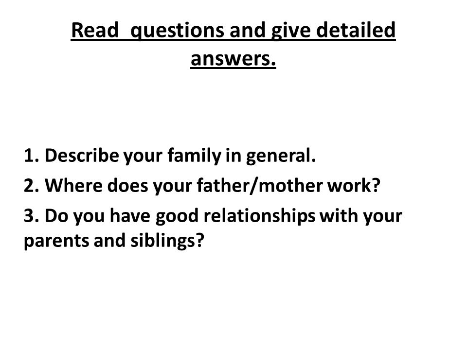 Read questions and give detailed answers. 1. Describe your family in general.