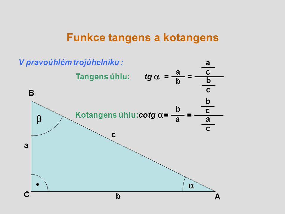 A B C a b c   Tangens úhlu: tg  = a b = Kotangens úhlu: cotg  = b a a c b c = b c a c V pravoúhlém trojúhelníku : Funkce tangens a kotangens