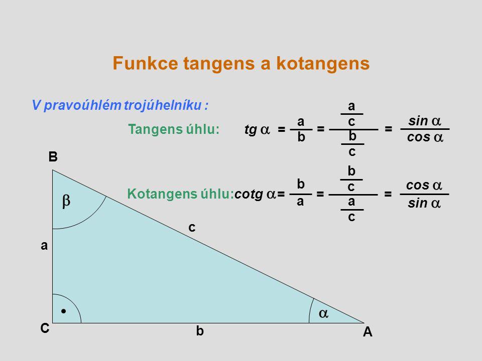 A B C a b c   Tangens úhlu: tg  = a b = Kotangens úhlu: cotg  = b a a c b c sin  cos  = = b c a c sin  cos  = V pravoúhlém trojúhelníku : Funkce tangens a kotangens