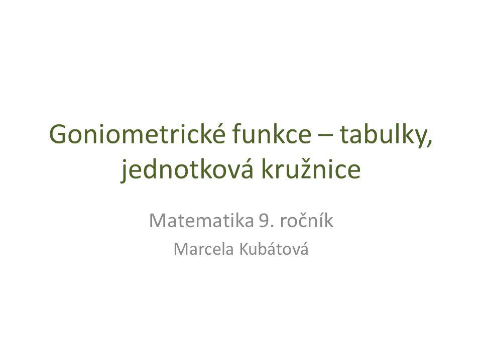 Goniometrické funkce – tabulky, jednotková kružnice Matematika 9. ročník Marcela Kubátová