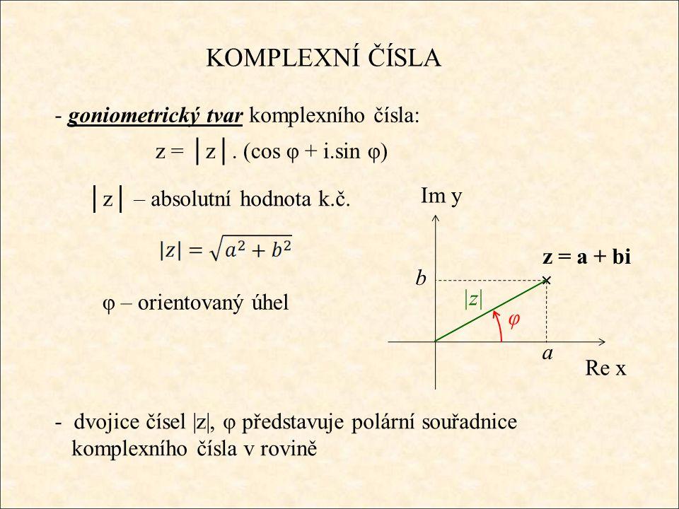 KOMPLEXNÍ ČÍSLA - goniometrický tvar komplexního čísla: Re x Im y z = a + bi a b z = │z│. (cos φ + i.sin φ) │z│ – absolutní hodnota k.č. - dvojice čís