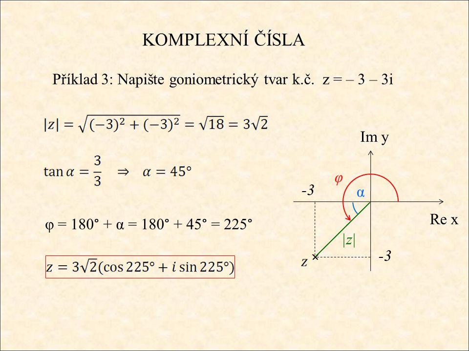 KOMPLEXNÍ ČÍSLA Příklad 3: Napište goniometrický tvar k.č. z = – 3 – 3i Re x Im y -3 |z| φ α φ = 180° + α = 180° + 45° = 225° -3