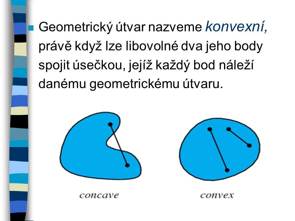 n Geometrický útvar nazveme konvexní, právě když lze libovolné dva jeho body spojit úsečkou, jejíž každý bod náleží danému geometrickému útvaru.