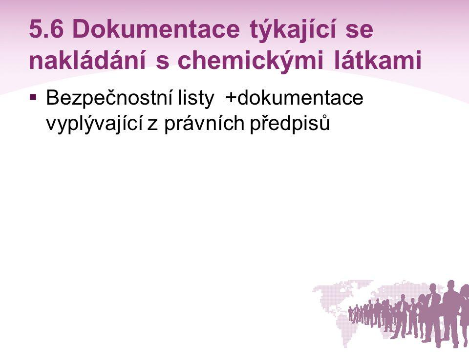 5.6 Dokumentace týkající se nakládání s chemickými látkami  Bezpečnostní listy +dokumentace vyplývající z právních předpisů