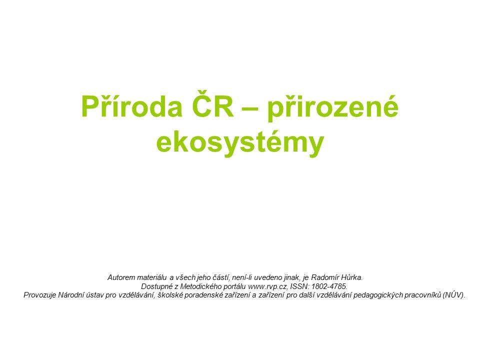 Příroda ČR – přirozené ekosystémy Autorem materiálu a všech jeho částí, není-li uvedeno jinak, je Radomír Hůrka. Dostupné z Metodického portálu www.rv