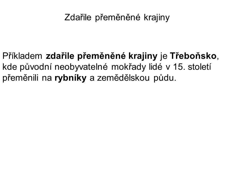 Příkladem zdařile přeměněné krajiny je Třeboňsko, kde původní neobyvatelné mokřady lidé v 15. století přeměnili na rybníky a zemědělskou půdu. Zdařile