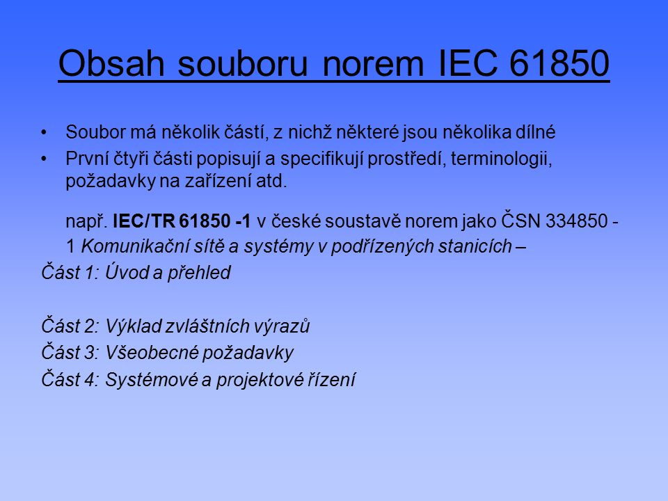 Obsah souboru norem IEC 61850 Soubor má několik částí, z nichž některé jsou několika dílné První čtyři části popisují a specifikují prostředí, termino
