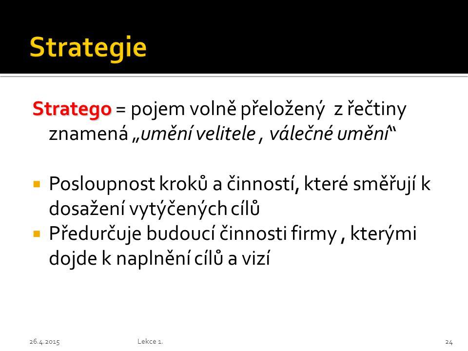"""Stratego Stratego = pojem volně přeložený z řečtiny znamená """"umění velitele, válečné umění  Posloupnost kroků a činností, které směřují k dosažení vytýčených cílů  Předurčuje budoucí činnosti firmy, kterými dojde k naplnění cílů a vizí 2426.4.2015Lekce 1."""