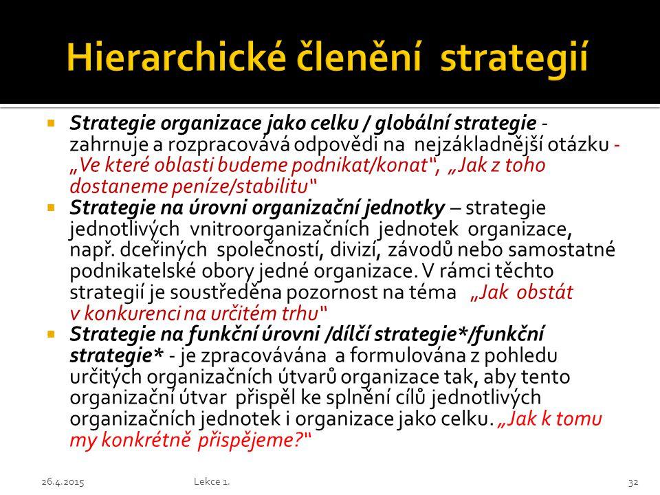 """ Strategie organizace jako celku / globální strategie - zahrnuje a rozpracovává odpovědi na nejzákladnější otázku - """"Ve které oblasti budeme podnikat/konat , """"Jak z toho dostaneme peníze/stabilitu  Strategie na úrovni organizační jednotky – strategie jednotlivých vnitroorganizačních jednotek organizace, např."""