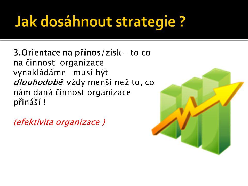 3.Orientace na přínos/zisk - to co na činnost organizace vynakládáme musí být dlouhodobě vždy menší než to, co nám daná činnost organizace přináší .