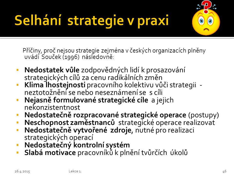 Příčiny, proč nejsou strategie zejména v českých organizacích plněny uvádí Souček (1996) následovně:  Nedostatek vůle zodpovědných lidí k prosazování strategických cílů za cenu radikálních změn  Klima lhostejnosti pracovního kolektivu vůči strategii - neztotožnění se nebo neseznámení se s cíli  Nejasně formulované strategické cíle a jejich nekonzistentnost  Nedostatečně rozpracované strategické operace (postupy)  Neschopnost zaměstnanců strategické operace realizovat  Nedostatečně vytvořené zdroje, nutné pro realizaci strategických operací  Nedostatečný kontrolní systém  Slabá motivace pracovníků k plnění tvůrčích úkolů 26.4.2015Lekce 1.46