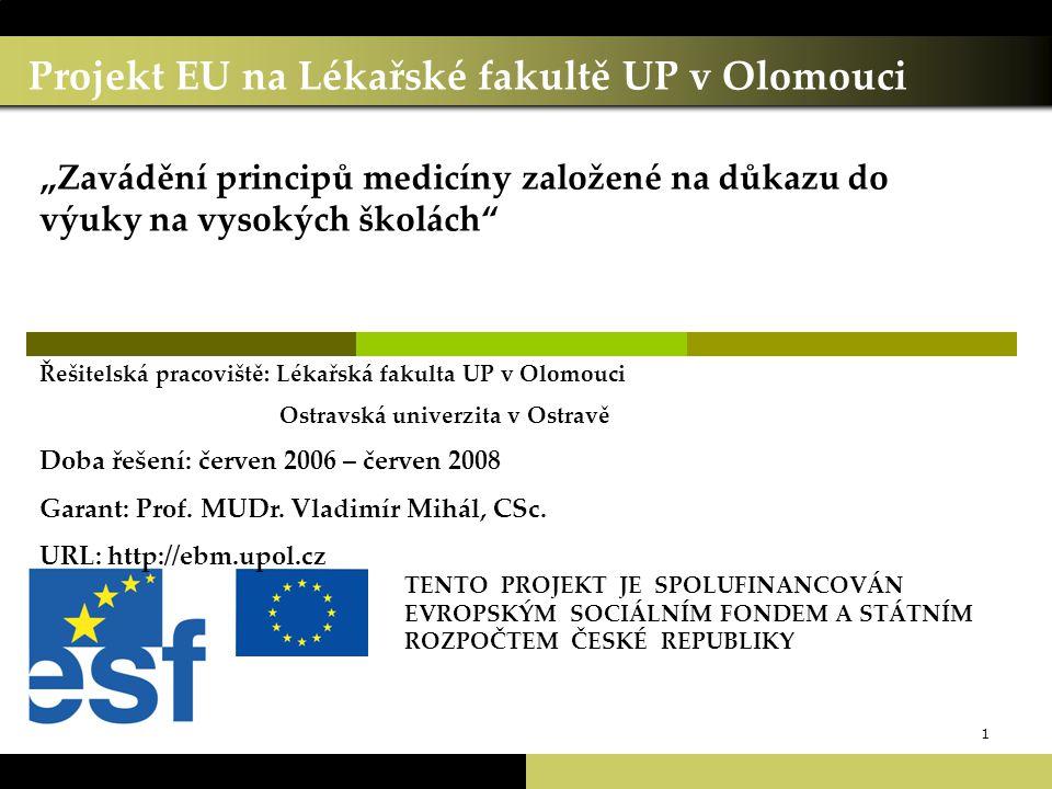 """1 Projekt EU na Lékařské fakultě UP v Olomouci TENTO PROJEKT JE SPOLUFINANCOVÁN EVROPSKÝM SOCIÁLNÍM FONDEM A STÁTNÍM ROZPOČTEM ČESKÉ REPUBLIKY """"Zavádění principů medicíny založené na důkazu do výuky na vysokých školách Řešitelská pracoviště: Lékařská fakulta UP v Olomouci Ostravská univerzita v Ostravě Doba řešení: červen 2006 – červen 2008 Garant: Prof."""