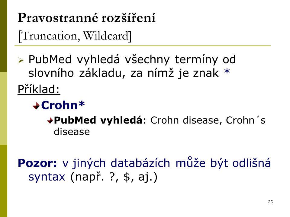 25 Pravostranné rozšíření [ Truncation, Wildcard]  PubMed vyhledá všechny termíny od slovního základu, za nímž je znak * Příklad: Crohn* PubMed vyhledá: Crohn disease, Crohn´s disease Pozor: v jiných databázích může být odlišná syntax (např.