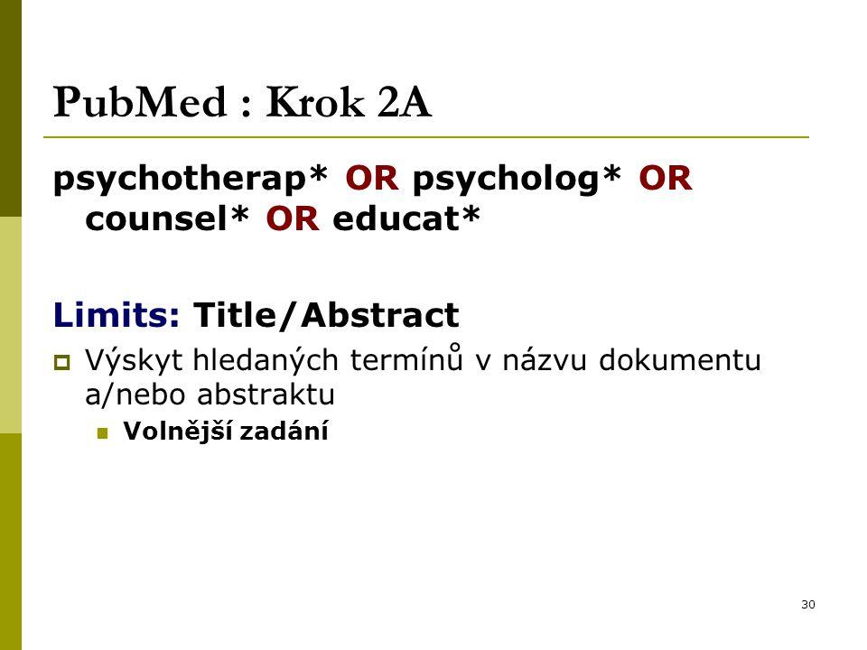 30 PubMed : Krok 2A psychotherap* OR psycholog* OR counsel* OR educat* Limits: Title/Abstract  Výskyt hledaných termínů v názvu dokumentu a/nebo abstraktu Volnější zadání