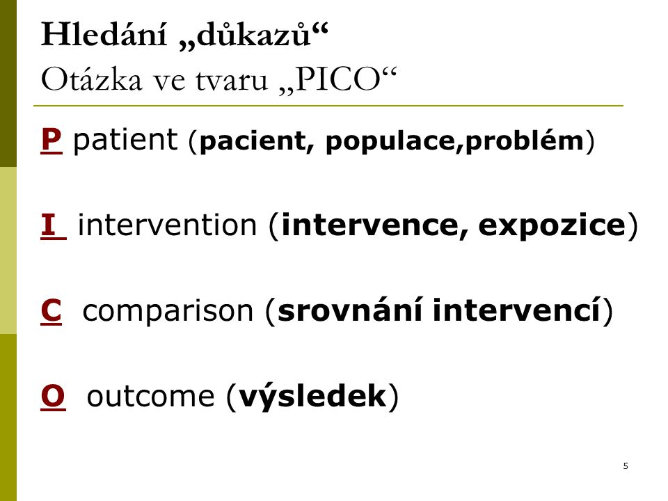 """5 Hledání """"důkazů Otázka ve tvaru """"PICO P patient (pacient, populace,problém) I intervention (intervence, expozice) C comparison (srovnání intervencí) O outcome (výsledek)"""